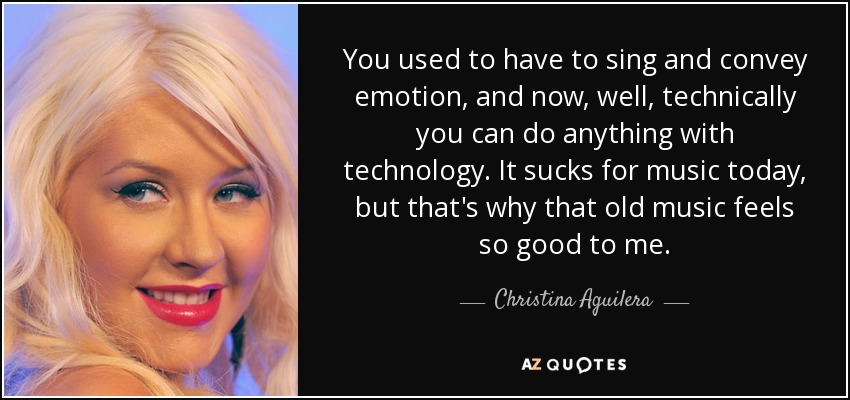 You used to have to sing and convey emotion, and now, well, technically you can do anything with technology. It sucks for music today, but that's why that old music feels so good to me. - Christina Aguilera