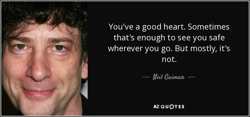 You've a good heart. Sometimes that's enough to see you safe wherever you go. But mostly, it's not. - Neil Gaiman