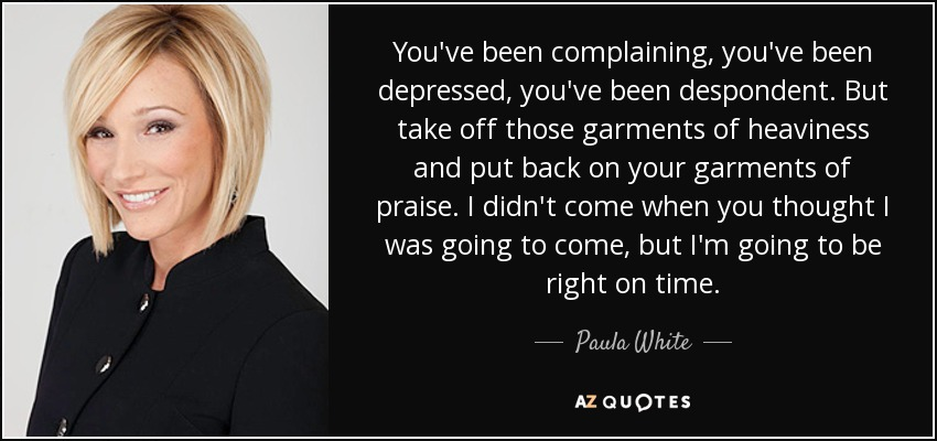 You've been complaining, you've been depressed, you've been despondent. But take off those garments of heaviness and put back on your garments of praise. I didn't come when you thought I was going to come, but I'm going to be right on time. - Paula White