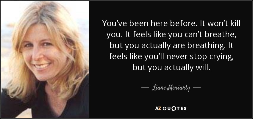 You've been here before. It won't kill you. It feels like you can't breathe, but you actually are breathing. It feels like you'll never stop crying, but you actually will. - Liane Moriarty