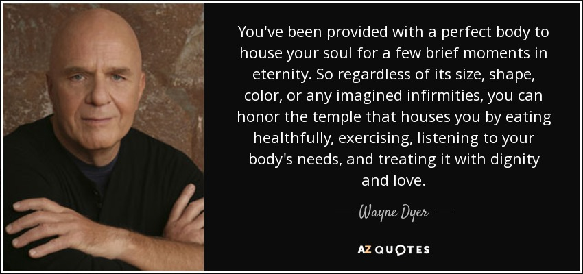 You've been provided with a perfect body to house your soul for a few brief moments in eternity. So regardless of its size, shape, color, or any imagined infirmities, you can honor the temple that houses you by eating healthfully, exercising, listening to your body's needs, and treating it with dignity and love. - Wayne Dyer