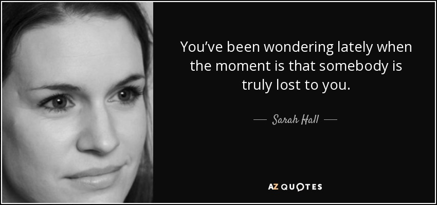 You've been wondering lately when the moment is that somebody is truly lost to you. - Sarah Hall