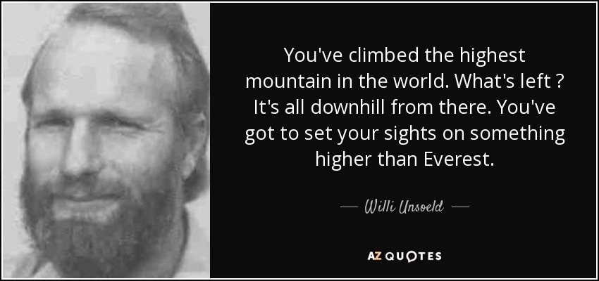 You've climbed the highest mountain in the world. What's left ? It's all downhill from there. You've got to set your sights on something higher than Everest. - Willi Unsoeld
