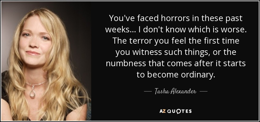 You've faced horrors in these past weeks... I don't know which is worse. The terror you feel the first time you witness such things, or the numbness that comes after it starts to become ordinary. - Tasha Alexander
