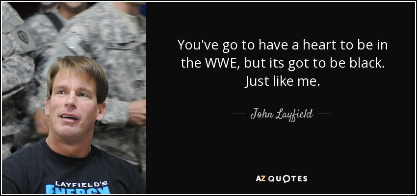 You've go to have a heart to be in the WWE, but its got to be black. Just like me. - John Layfield