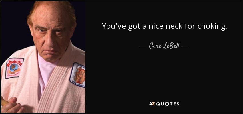 You've got a nice neck for choking. - Gene LeBell