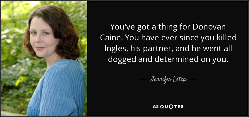 You've got a thing for Donovan Caine. You have ever since you killed Ingles, his partner, and he went all dogged and determined on you. - Jennifer Estep