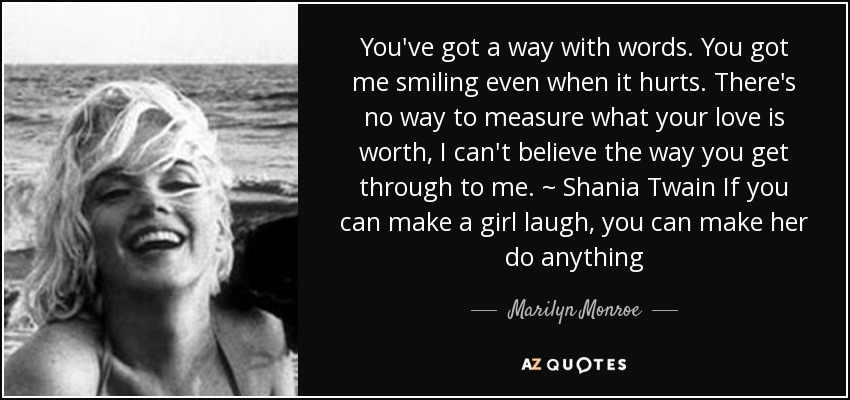 You've got a way with words. You got me smiling even when it hurts. There's no way to measure what your love is worth, I can't believe the way you get through to me. ~ Shania Twain If you can make a girl laugh, you can make her do anything - Marilyn Monroe