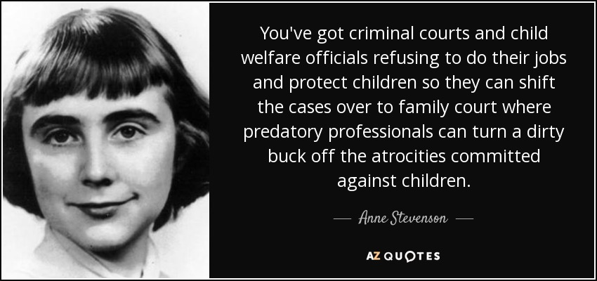 You've got criminal courts and child welfare officials refusing to do their jobs and protect children so they can shift the cases over to family court where predatory professionals can turn a dirty buck off the atrocities committed against children. - Anne Stevenson