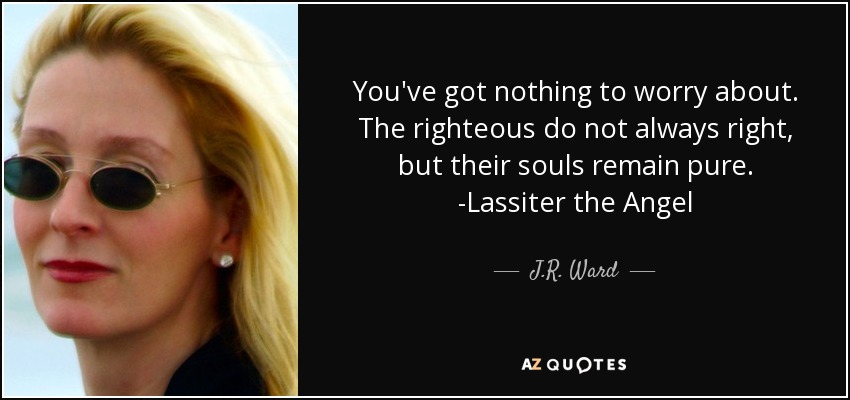 You've got nothing to worry about. The righteous do not always right, but their souls remain pure. -Lassiter the Angel - J.R. Ward