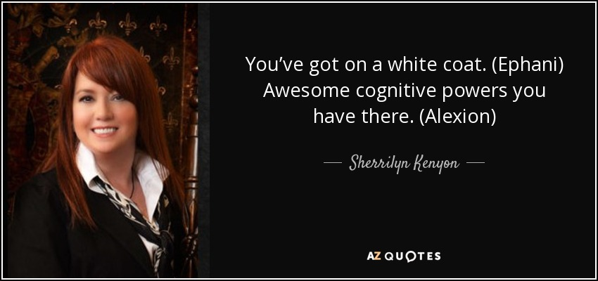 You've got on a white coat. (Ephani) Awesome cognitive powers you have there. (Alexion) - Sherrilyn Kenyon