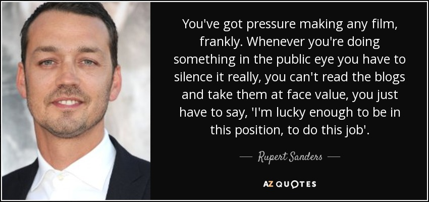 You've got pressure making any film, frankly. Whenever you're doing something in the public eye you have to silence it really, you can't read the blogs and take them at face value, you just have to say, 'I'm lucky enough to be in this position, to do this job'. - Rupert Sanders