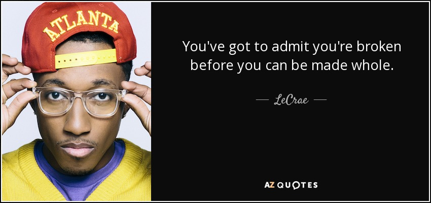 You've got to admit you're broken before you can be made whole. - LeCrae