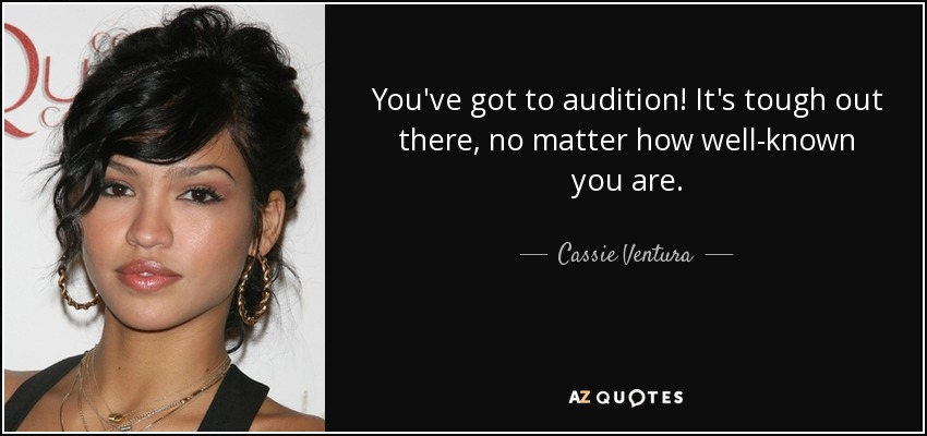 You've got to audition! It's tough out there, no matter how well-known you are. - Cassie Ventura