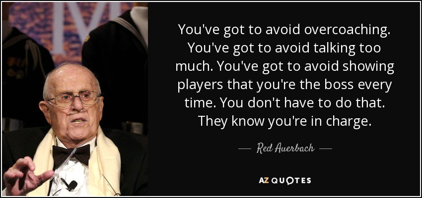 You've got to avoid overcoaching. You've got to avoid talking too much. You've got to avoid showing players that you're the boss every time. You don't have to do that. They know you're in charge. - Red Auerbach