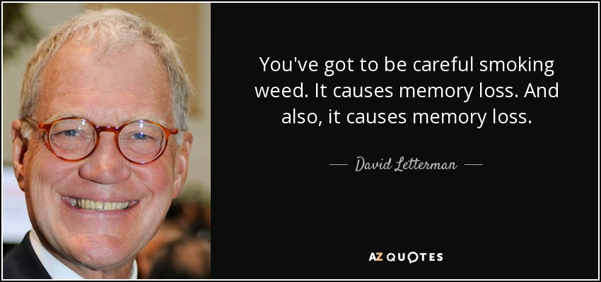 You've got to be careful smoking weed. It causes memory loss. And also, it causes memory loss. - David Letterman