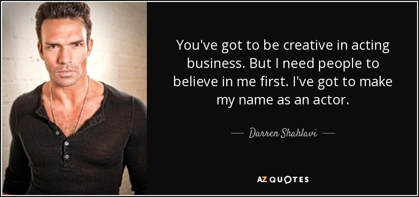 You've got to be creative in acting business. But I need people to believe in me first. I've got to make my name as an actor. - Darren Shahlavi