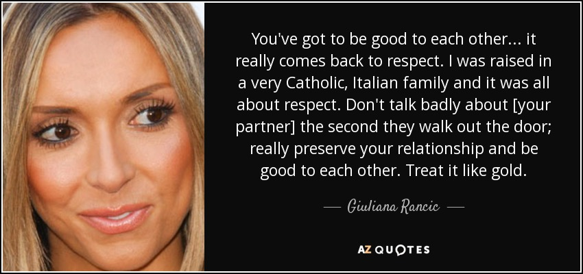 You've got to be good to each other ... it really comes back to respect. I was raised in a very Catholic, Italian family and it was all about respect. Don't talk badly about [your partner] the second they walk out the door; really preserve your relationship and be good to each other. Treat it like gold. - Giuliana Rancic