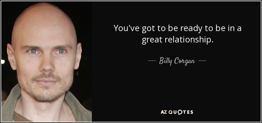 You've got to be ready to be in a great relationship. - Billy Corgan