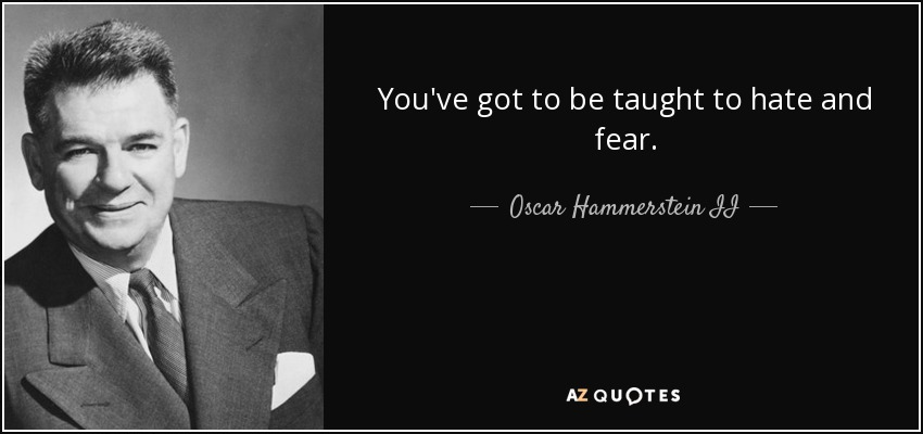You've got to be taught to hate and fear. - Oscar Hammerstein II