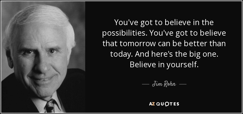 You've got to believe in the possibilities. You've got to believe that tomorrow can be better than today. And here's the big one. Believe in yourself. - Jim Rohn