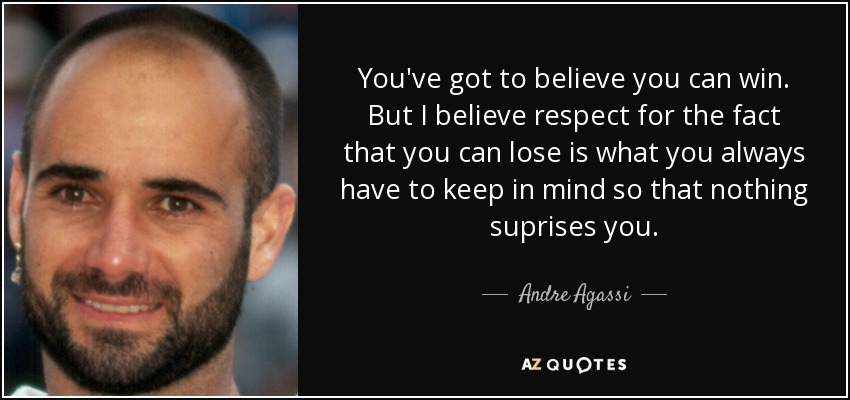 You've got to believe you can win. But I believe respect for the fact that you can lose is what you always have to keep in mind so that nothing suprises you. - Andre Agassi