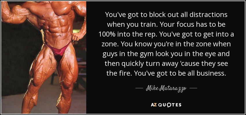 You've got to block out all distractions when you train. Your focus has to be 100% into the rep. You've got to get into a zone. You know you're in the zone when guys in the gym look you in the eye and then quickly turn away 'cause they see the fire. You've got to be all business. - Mike Matarazzo