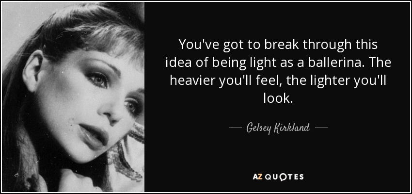 You've got to break through this idea of being light as a ballerina. The heavier you'll feel, the lighter you'll look. - Gelsey Kirkland