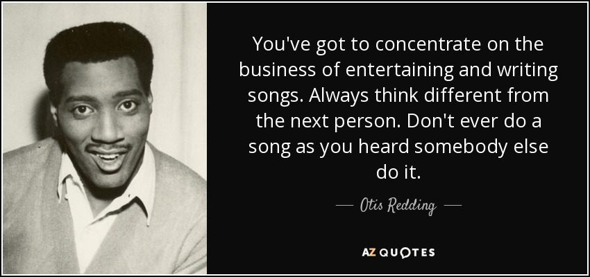 You've got to concentrate on the business of entertaining and writing songs. Always think different from the next person. Don't ever do a song as you heard somebody else do it. - Otis Redding