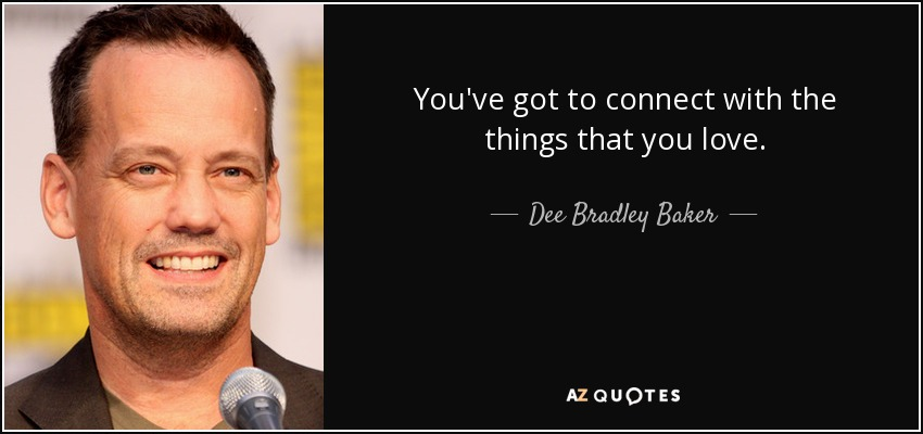 You've got to connect with the things that you love. - Dee Bradley Baker