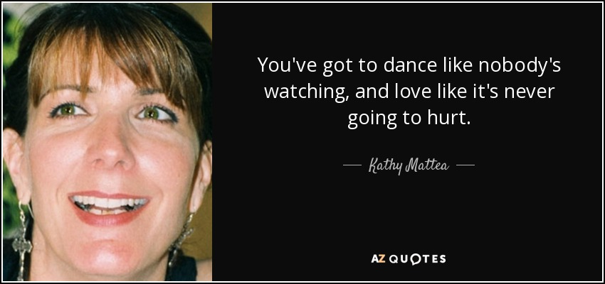 You've got to dance like nobody's watching, and love like it's never going to hurt. - Kathy Mattea