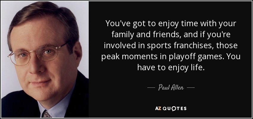 You've got to enjoy time with your family and friends, and if you're involved in sports franchises, those peak moments in playoff games. You have to enjoy life. - Paul Allen