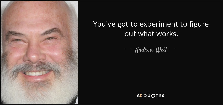 You've got to experiment to figure out what works. - Andrew Weil