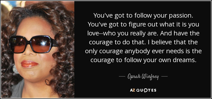 You've got to follow your passion. You've got to figure out what it is you love--who you really are. And have the courage to do that. I believe that the only courage anybody ever needs is the courage to follow your own dreams. - Oprah Winfrey