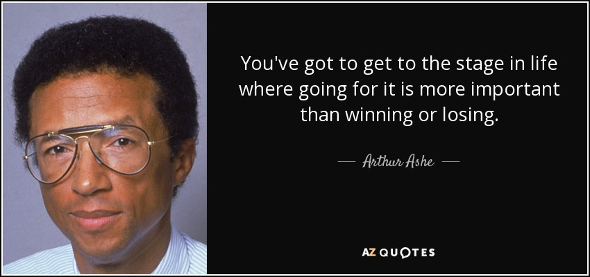 You've got to get to the stage in life where going for it is more important than winning or losing. - Arthur Ashe