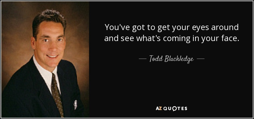 You've got to get your eyes around and see what's coming in your face. - Todd Blackledge