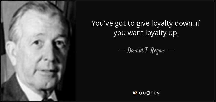 You've got to give loyalty down, if you want loyalty up. - Donald T. Regan