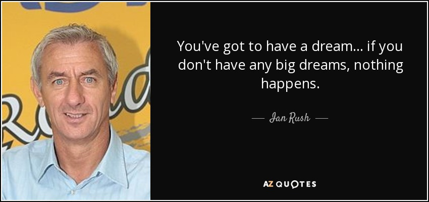 You've got to have a dream... if you don't have any big dreams, nothing happens. - Ian Rush