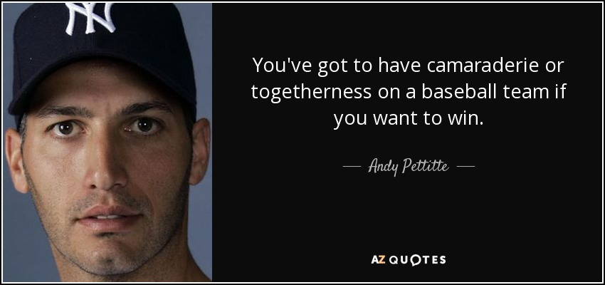 You've got to have camaraderie or togetherness on a baseball team if you want to win. - Andy Pettitte