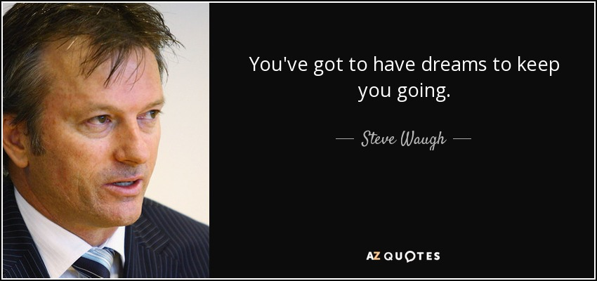 You've got to have dreams to keep you going. - Steve Waugh