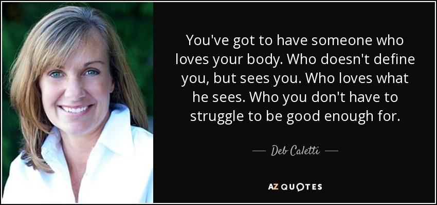 You've got to have someone who loves your body. Who doesn't define you, but sees you. Who loves what he sees. Who you don't have to struggle to be good enough for. - Deb Caletti