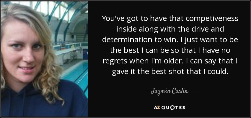 You've got to have that competiveness inside along with the drive and determination to win. I just want to be the best I can be so that I have no regrets when I'm older. I can say that I gave it the best shot that I could. - Jazmin Carlin