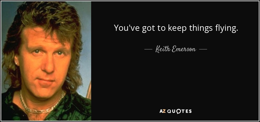 You've got to keep things flying. - Keith Emerson