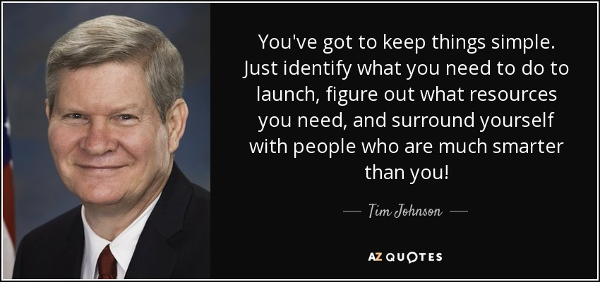 You've got to keep things simple. Just identify what you need to do to launch, figure out what resources you need, and surround yourself with people who are much smarter than you! - Tim Johnson