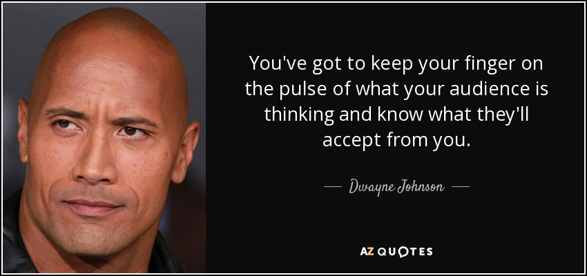 You've got to keep your finger on the pulse of what your audience is thinking and know what they'll accept from you. - Dwayne Johnson
