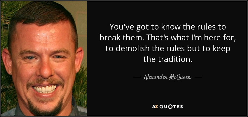 Alexander McQueen quote: You\'ve got to know the rules to ...