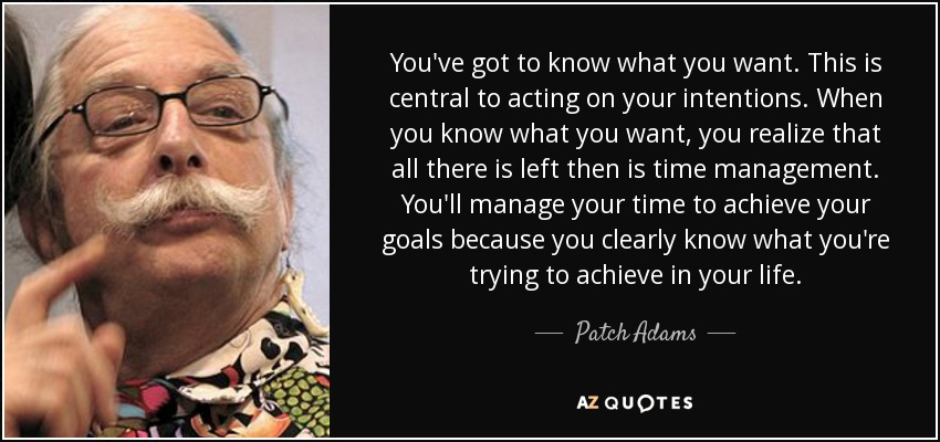 You've got to know what you want. This is central to acting on your intentions. When you know what you want, you realize that all there is left then is time management. You'll manage your time to achieve your goals because you clearly know what you're trying to achieve in your life. - Patch Adams