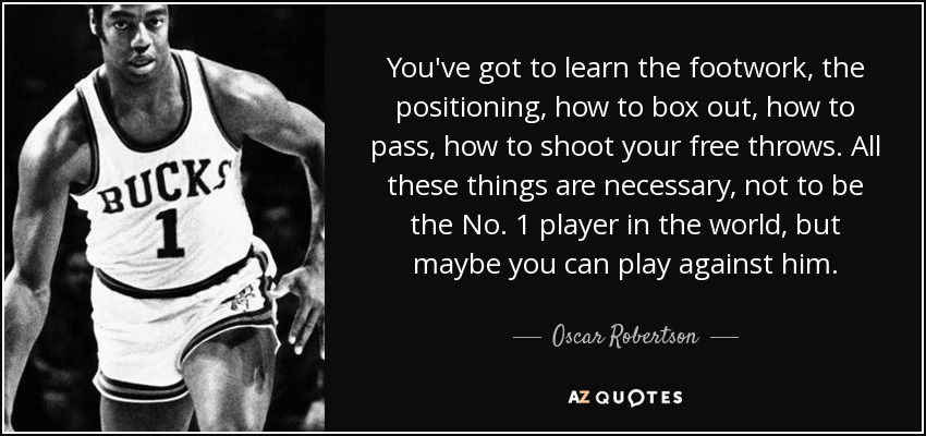 You've got to learn the footwork, the positioning, how to box out, how to pass, how to shoot your free throws. All these things are necessary, not to be the No. 1 player in the world, but maybe you can play against him. - Oscar Robertson