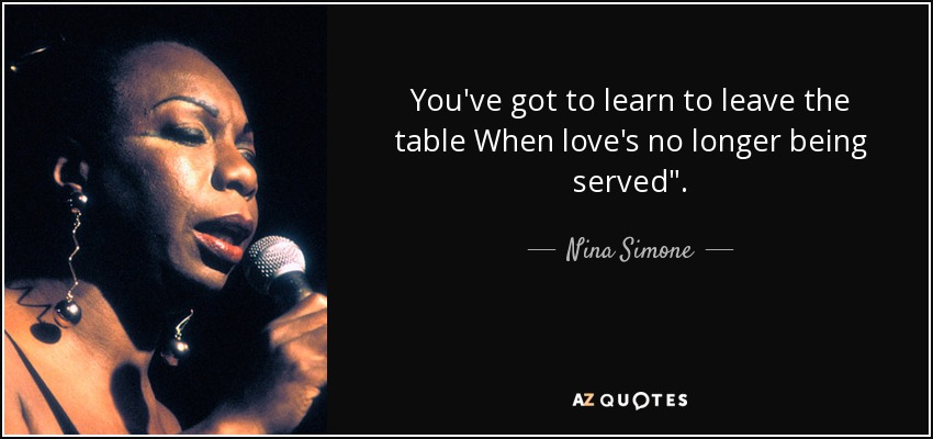 You've got to learn to leave the table When love's no longer being served