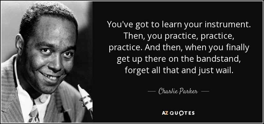 You've got to learn your instrument. Then, you practice, practice, practice. And then, when you finally get up there on the bandstand, forget all that and just wail. - Charlie Parker